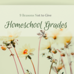 9 Reasons I Do Not Give Homeschool Grades