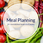 Meal Planning for Overwhelmed Homeschool Moms